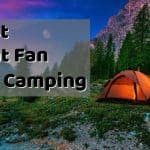 Best Tent Fan for Camping - Portable Battery Powered Fans